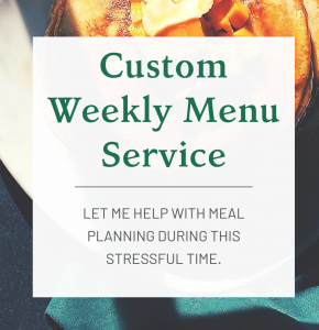 Custom Weekly Menu Service: Let me help with meal planning during this stressful time.
