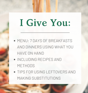 I Give You: Menu: 7 days of breakfasts and dinners using what you have on hand, including recipes and methods, tips for using leftovers and making substitutions
