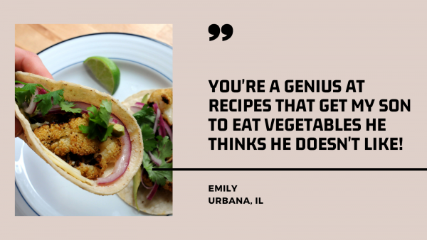 """""""You're a genius at recipes that get my son to eat vegetables he thinks he doesn't like!"""""""