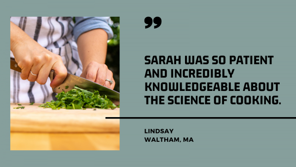 """""""Sarah was so patient and incredibly knowledgeable about the science of cooking."""""""