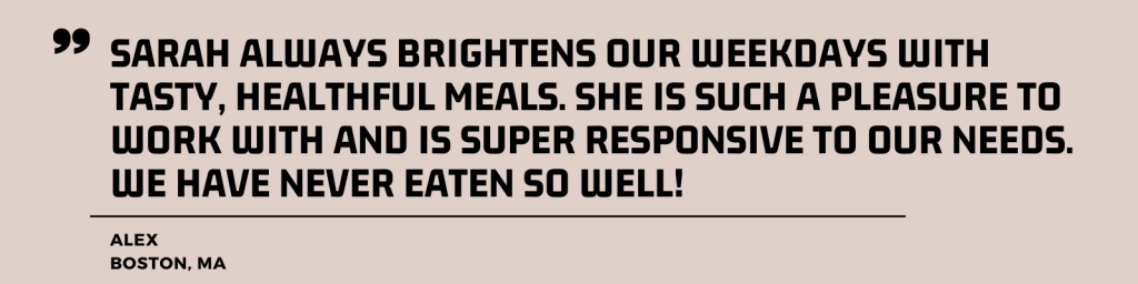 """""""Sarah always brightens our weekdays with tasty, healthful meals. She is such a pleasure to work with and is super responsive to our needs. We have never eaten so well!"""" - Alex, Boston, MA"""